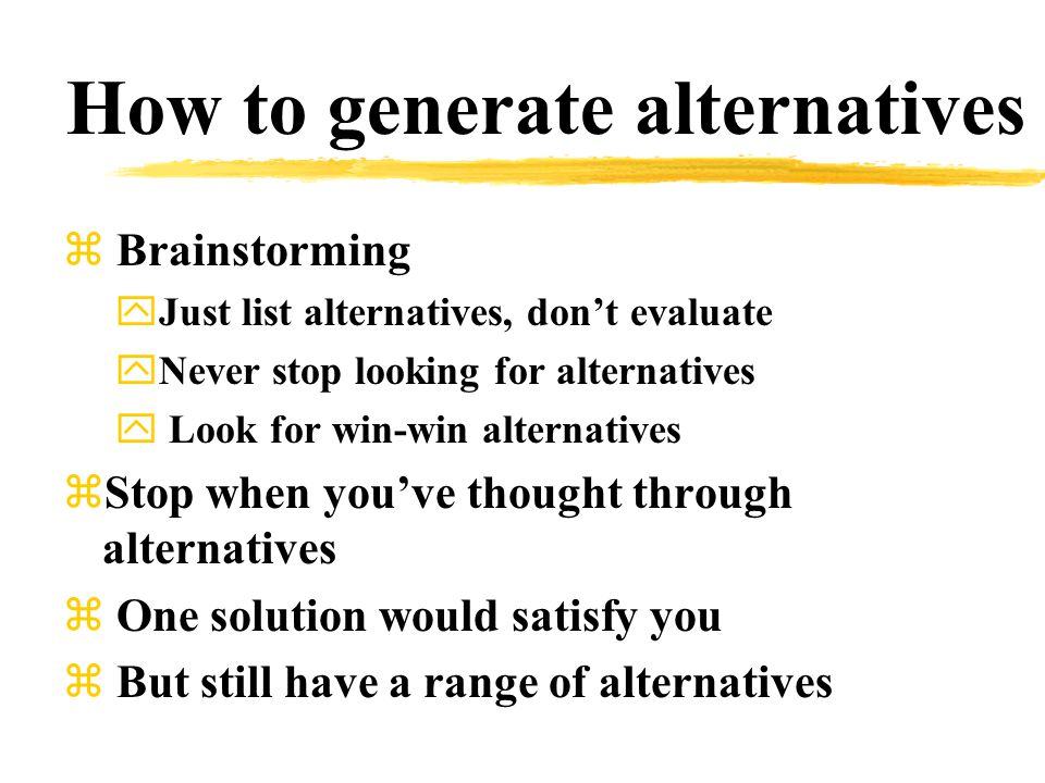 How to generate alternatives z Brainstorming yJust list alternatives, don't evaluate yNever stop looking for alternatives y Look for win-win alternatives zStop when you've thought through alternatives z One solution would satisfy you z But still have a range of alternatives
