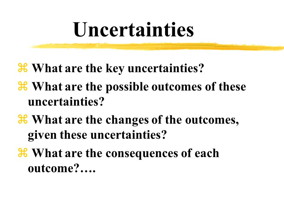 Uncertainties z What are the key uncertainties.
