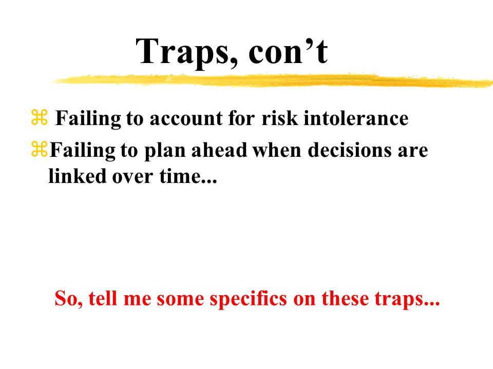 Traps, con't z Failing to account for risk intolerance zFailing to plan ahead when decisions are linked over time...