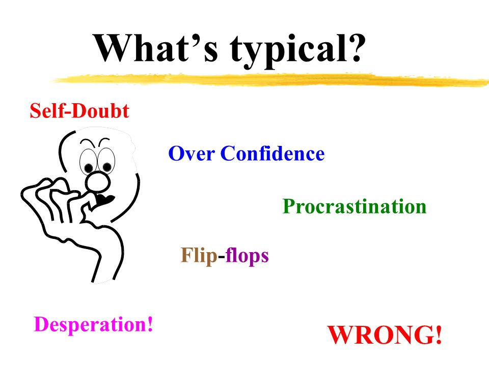 What's typical? Self-Doubt Over Confidence Procrastination Flip-flops Desperation! WRONG!