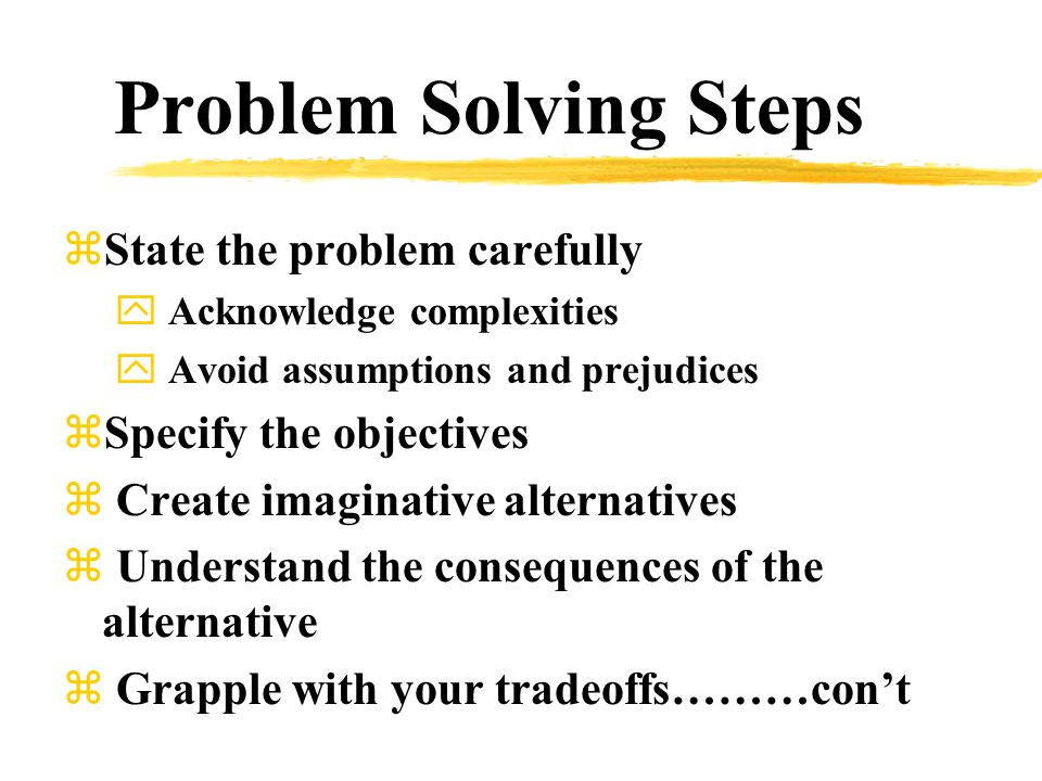 Problem Solving Steps zState the problem carefully y Acknowledge complexities y Avoid assumptions and prejudices zSpecify the objectives z Create imaginative alternatives z Understand the consequences of the alternative z Grapple with your tradeoffs………con't