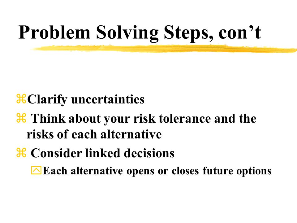 Problem Solving Steps, con't zClarify uncertainties z Think about your risk tolerance and the risks of each alternative z Consider linked decisions yEach alternative opens or closes future options