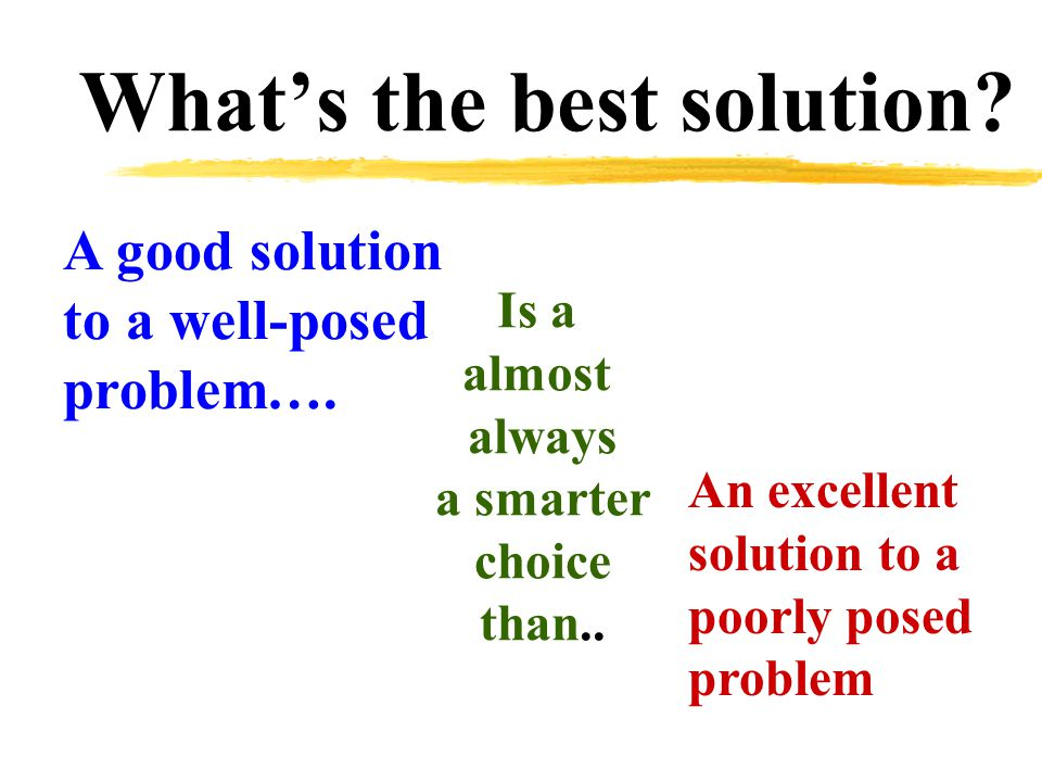 What's the best solution. A good solution to a well-posed problem….