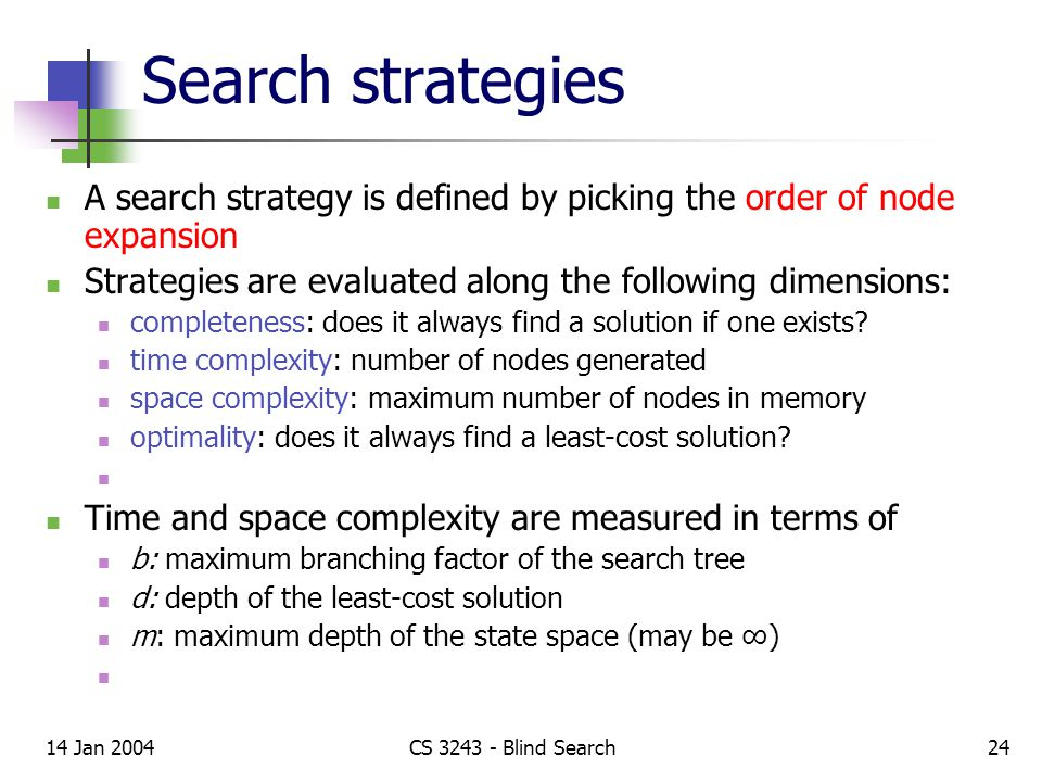 14 Jan 2004CS 3243 - Blind Search24 Search strategies A search strategy is defined by picking the order of node expansion Strategies are evaluated along the following dimensions: completeness: does it always find a solution if one exists.