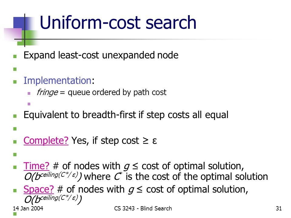 14 Jan 2004CS 3243 - Blind Search31 Uniform-cost search Expand least-cost unexpanded node Implementation: fringe = queue ordered by path cost Equivalent to breadth-first if step costs all equal Complete.