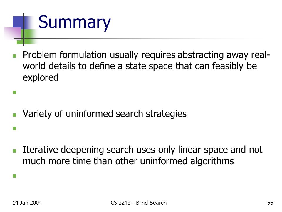 14 Jan 2004CS 3243 - Blind Search56 Summary Problem formulation usually requires abstracting away real- world details to define a state space that can feasibly be explored Variety of uninformed search strategies Iterative deepening search uses only linear space and not much more time than other uninformed algorithms