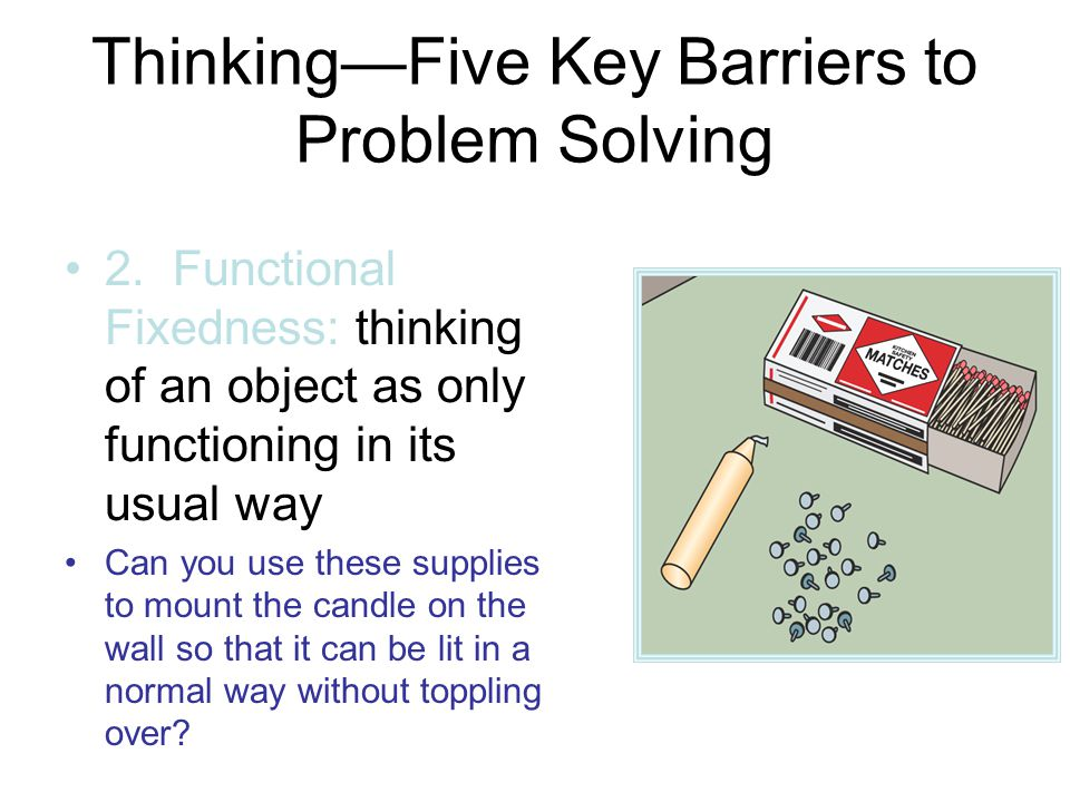 Thinking—Five Key Barriers to Problem Solving (Functional Fixedness Continued) To overcome functional fixedness, think of the matchbox, tacks, and candle all functioning in new ways.