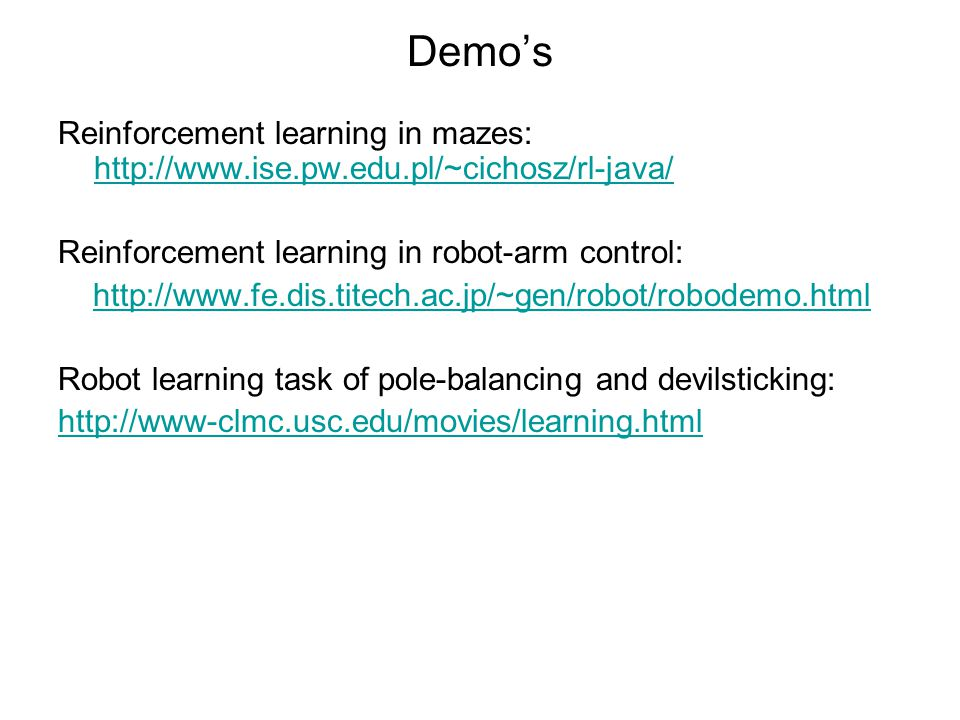 Demo's Reinforcement learning in mazes: http://www.ise.pw.edu.pl/~cichosz/rl-java/ http://www.ise.pw.edu.pl/~cichosz/rl-java/ Reinforcement learning in robot-arm control: http://www.fe.dis.titech.ac.jp/~gen/robot/robodemo.html Robot learning task of pole-balancing and devilsticking: http://www-clmc.usc.edu/movies/learning.html