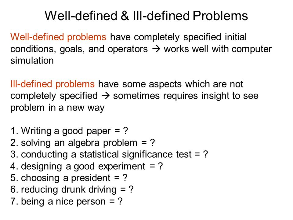 Well-defined & Ill-defined Problems Well-defined problems have completely specified initial conditions, goals, and operators  works well with computer simulation Ill-defined problems have some aspects which are not completely specified  sometimes requires insight to see problem in a new way 1.