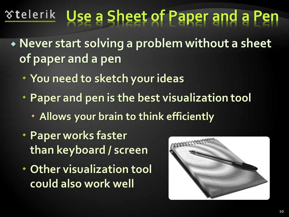  Never start solving a problem without a sheet of paper and a pen  You need to sketch your ideas  Paper and pen is the best visualization tool  Allows your brain to think efficiently  Paper works faster than keyboard / screen  Other visualization tool could also work well 10