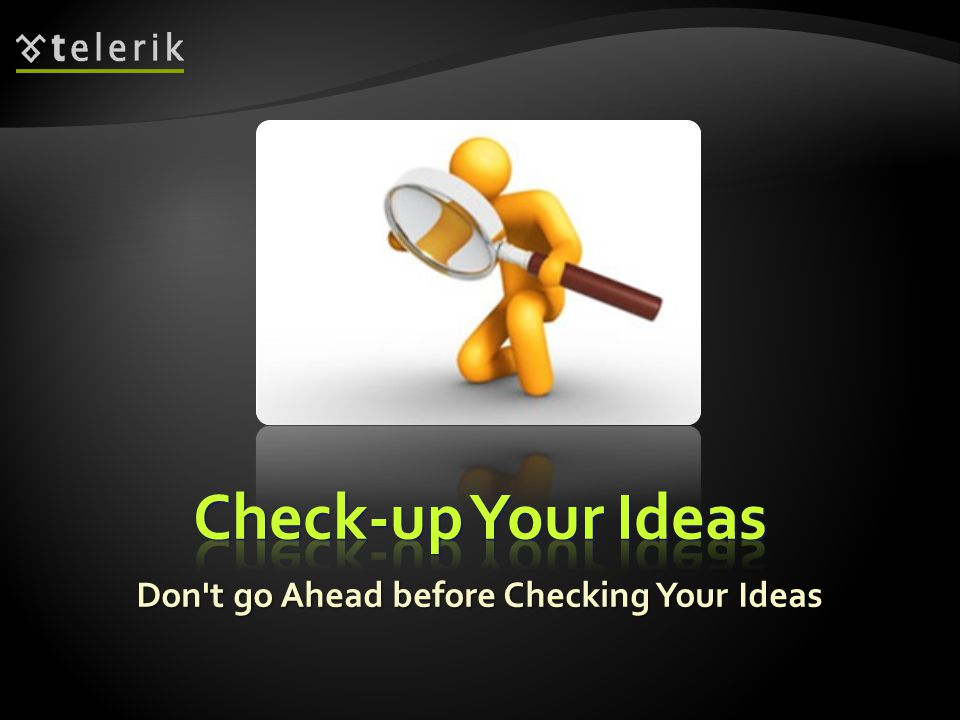 Don t go Ahead before Checking Your Ideas