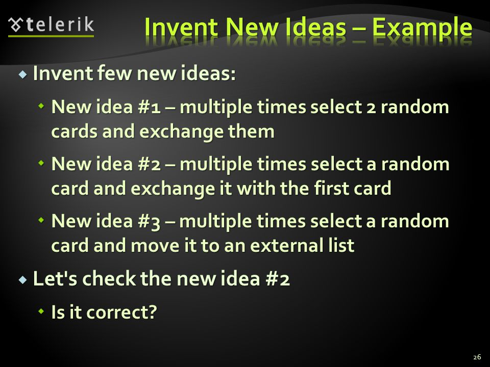  Invent few new ideas:  New idea #1 – multiple times select 2 random cards and exchange them  New idea #2 – multiple times select a random card and exchange it with the first card  New idea #3 – multiple times select a random card and move it to an external list  Let s check the new idea #2  Is it correct.