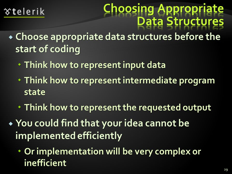  Choose appropriate data structures before the start of coding  Think how to represent input data  Think how to represent intermediate program state  Think how to represent the requested output  You could find that your idea cannot be implemented efficiently  Or implementation will be very complex or inefficient 29