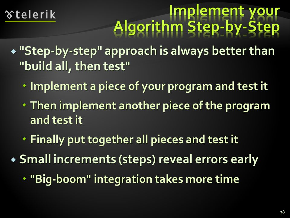  Step-by-step approach is always better than build all, then test  Implement a piece of your program and test it  Then implement another piece of the program and test it  Finally put together all pieces and test it  Small increments (steps) reveal errors early  Big-boom integration takes more time 38