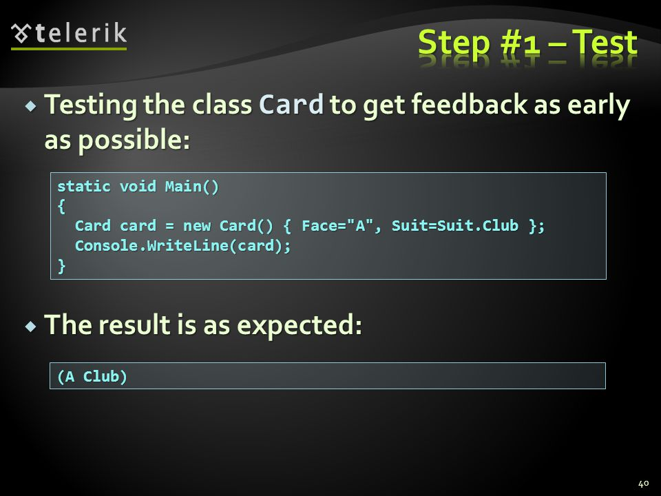  Testing the class Card to get feedback as early as possible:  The result is as expected: 40 static void Main() { Card card = new Card() { Face= A , Suit=Suit.Club }; Card card = new Card() { Face= A , Suit=Suit.Club }; Console.WriteLine(card); Console.WriteLine(card);} (A Club)