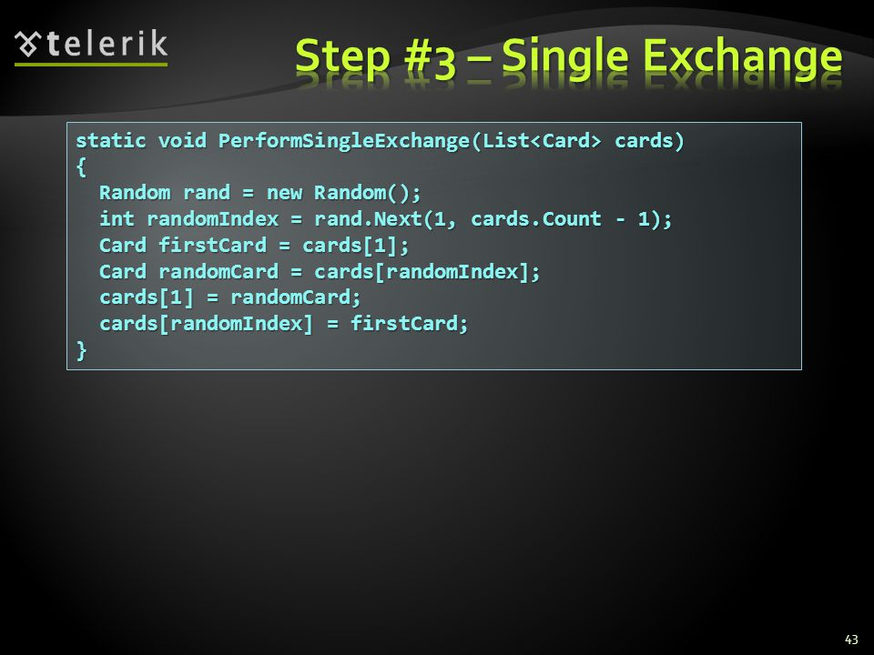 43 static void PerformSingleExchange(List cards) { Random rand = new Random(); Random rand = new Random(); int randomIndex = rand.Next(1, cards.Count - 1); int randomIndex = rand.Next(1, cards.Count - 1); Card firstCard = cards[1]; Card firstCard = cards[1]; Card randomCard = cards[randomIndex]; Card randomCard = cards[randomIndex]; cards[1] = randomCard; cards[1] = randomCard; cards[randomIndex] = firstCard; cards[randomIndex] = firstCard;}