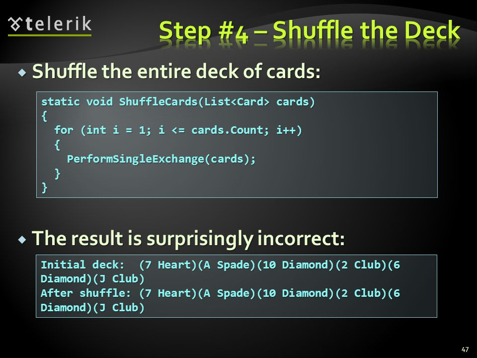  Shuffle the entire deck of cards:  The result is surprisingly incorrect: 47 static void ShuffleCards(List cards) { for (int i = 1; i <= cards.Count; i++) for (int i = 1; i <= cards.Count; i++) { PerformSingleExchange(cards); PerformSingleExchange(cards); }} Initial deck: (7 Heart)(A Spade)(10 Diamond)(2 Club)(6 Diamond)(J Club) After shuffle: (7 Heart)(A Spade)(10 Diamond)(2 Club)(6 Diamond)(J Club)