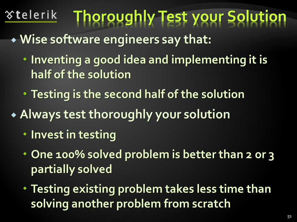  Wise software engineers say that:  Inventing a good idea and implementing it is half of the solution  Testing is the second half of the solution  Always test thoroughly your solution  Invest in testing  One 100% solved problem is better than 2 or 3 partially solved  Testing existing problem takes less time than solving another problem from scratch 51