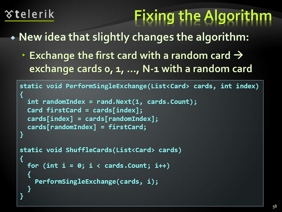  New idea that slightly changes the algorithm:  Exchange the first card with a random card  exchange cards 0, 1, …, N-1 with a random card 58 static void PerformSingleExchange(List cards, int index) { int randomIndex = rand.Next(1, cards.Count); int randomIndex = rand.Next(1, cards.Count); Card firstCard = cards[index]; Card firstCard = cards[index]; cards[index] = cards[randomIndex]; cards[index] = cards[randomIndex]; cards[randomIndex] = firstCard; cards[randomIndex] = firstCard;} static void ShuffleCards(List cards) { for (int i = 0; i < cards.Count; i++) for (int i = 0; i < cards.Count; i++) { PerformSingleExchange(cards, i); PerformSingleExchange(cards, i); }}