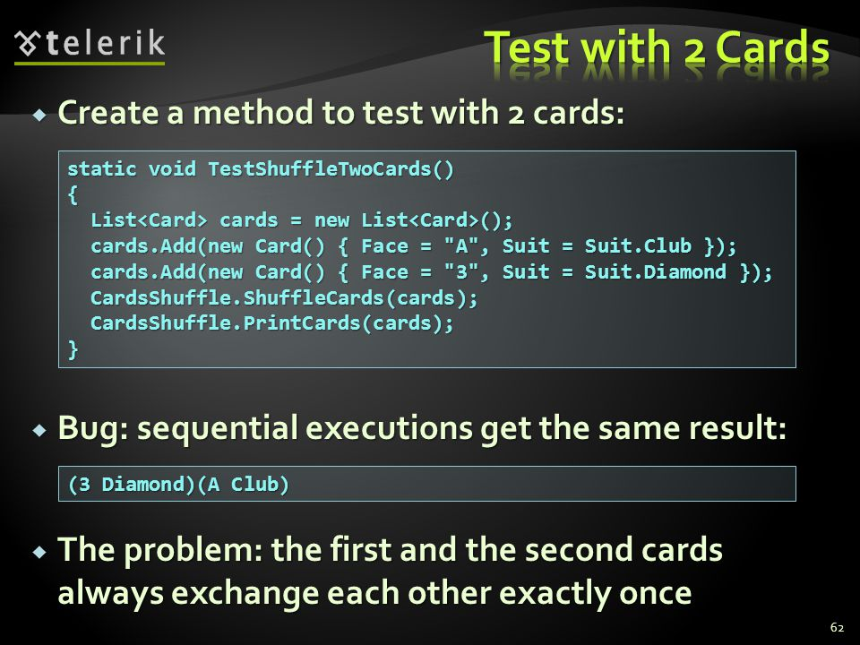  Create a method to test with 2 cards: 62 static void TestShuffleTwoCards() { List cards = new List (); List cards = new List (); cards.Add(new Card() { Face = A , Suit = Suit.Club }); cards.Add(new Card() { Face = A , Suit = Suit.Club }); cards.Add(new Card() { Face = 3 , Suit = Suit.Diamond }); cards.Add(new Card() { Face = 3 , Suit = Suit.Diamond }); CardsShuffle.ShuffleCards(cards); CardsShuffle.ShuffleCards(cards); CardsShuffle.PrintCards(cards); CardsShuffle.PrintCards(cards);} (3 Diamond)(A Club)  Bug: sequential executions get the same result:  The problem: the first and the second cards always exchange each other exactly once