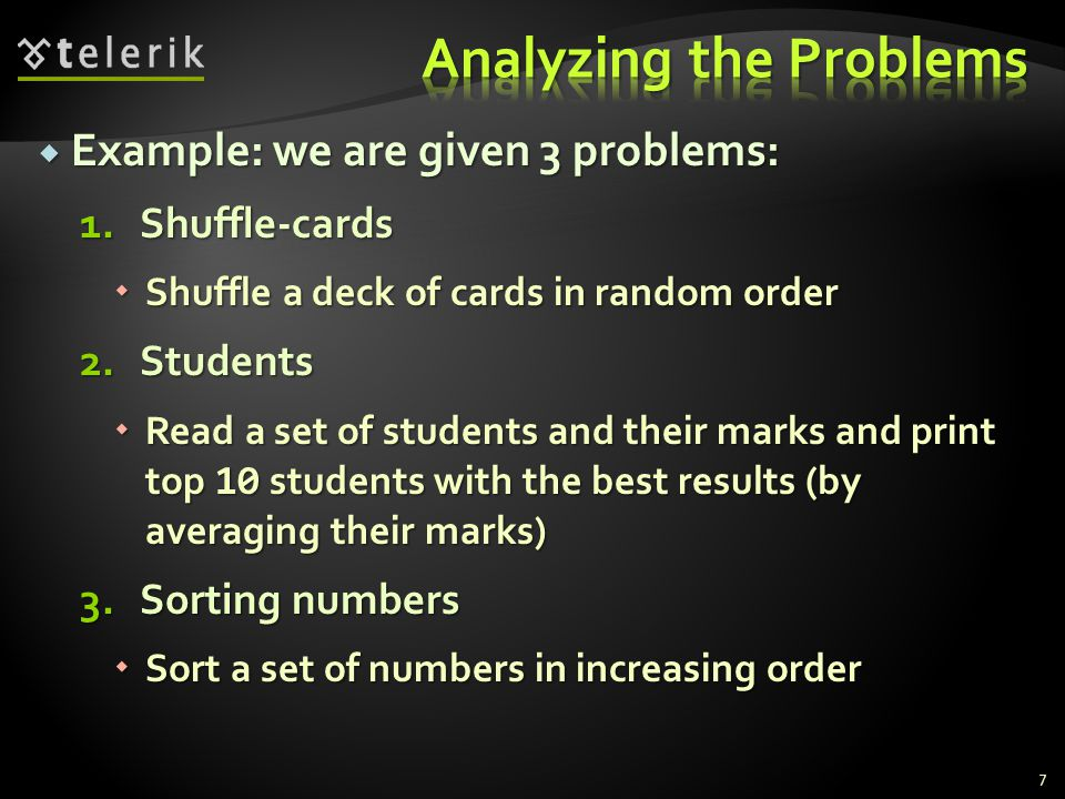  Example: we are given 3 problems: 1.Shuffle-cards  Shuffle a deck of cards in random order 2.Students  Read a set of students and their marks and print top 10 students with the best results (by averaging their marks) 3.Sorting numbers  Sort a set of numbers in increasing order 7