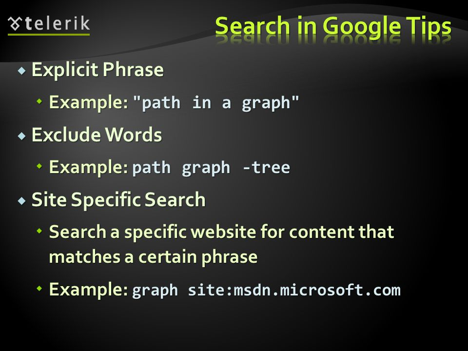  Explicit Phrase  Example: path in a graph  Exclude Words  Example: path graph -tree  Site Specific Search  Search a specific website for content that matches a certain phrase  Example: graph site:msdn.microsoft.com