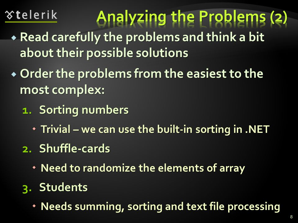  Read carefully the problems and think a bit about their possible solutions  Order the problems from the easiest to the most complex: 1.Sorting numbers  Trivial – we can use the built-in sorting in.NET 2.Shuffle-cards  Need to randomize the elements of array 3.Students  Needs summing, sorting and text file processing 8