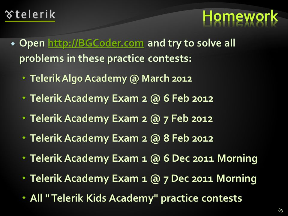  Open   and try to solve all problems in these practice contests:    Telerik Algo March 2012  Telerik Academy Exam 6 Feb 2012  Telerik Academy Exam 7 Feb 2012  Telerik Academy Exam 8 Feb 2012  Telerik Academy Exam 6 Dec 2011 Morning  Telerik Academy Exam 7 Dec 2011 Morning  All Telerik Kids Academy practice contests 83