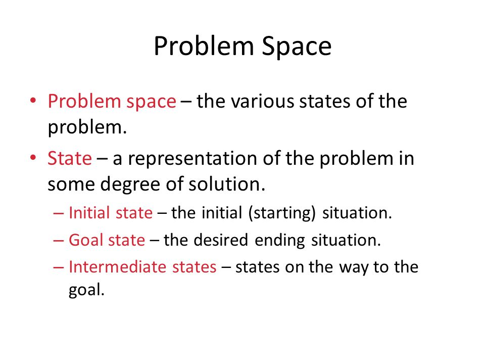 Problem Space Problem space – the various states of the problem. State – a representation of the problem in some degree of solution. – Initial state –