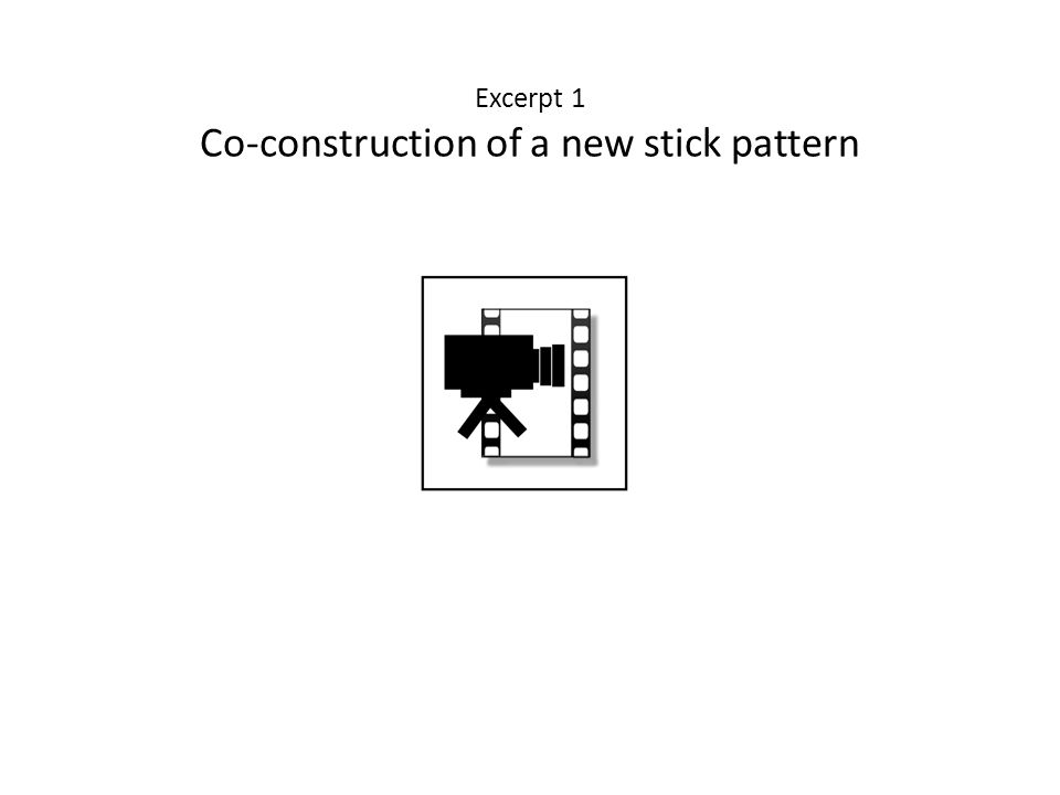 Excerpt 1 Co-construction of a new stick pattern