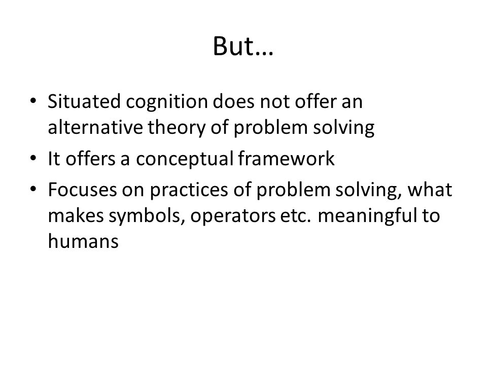 But… Situated cognition does not offer an alternative theory of problem solving It offers a conceptual framework Focuses on practices of problem solvi