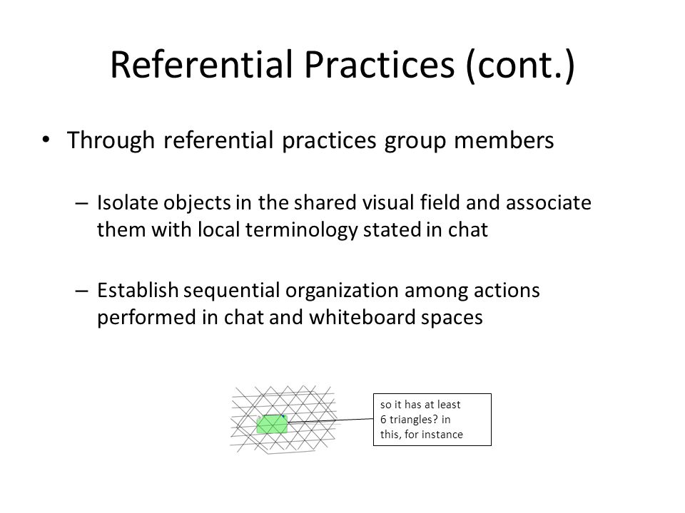 Referential Practices (cont.) Through referential practices group members – Isolate objects in the shared visual field and associate them with local t