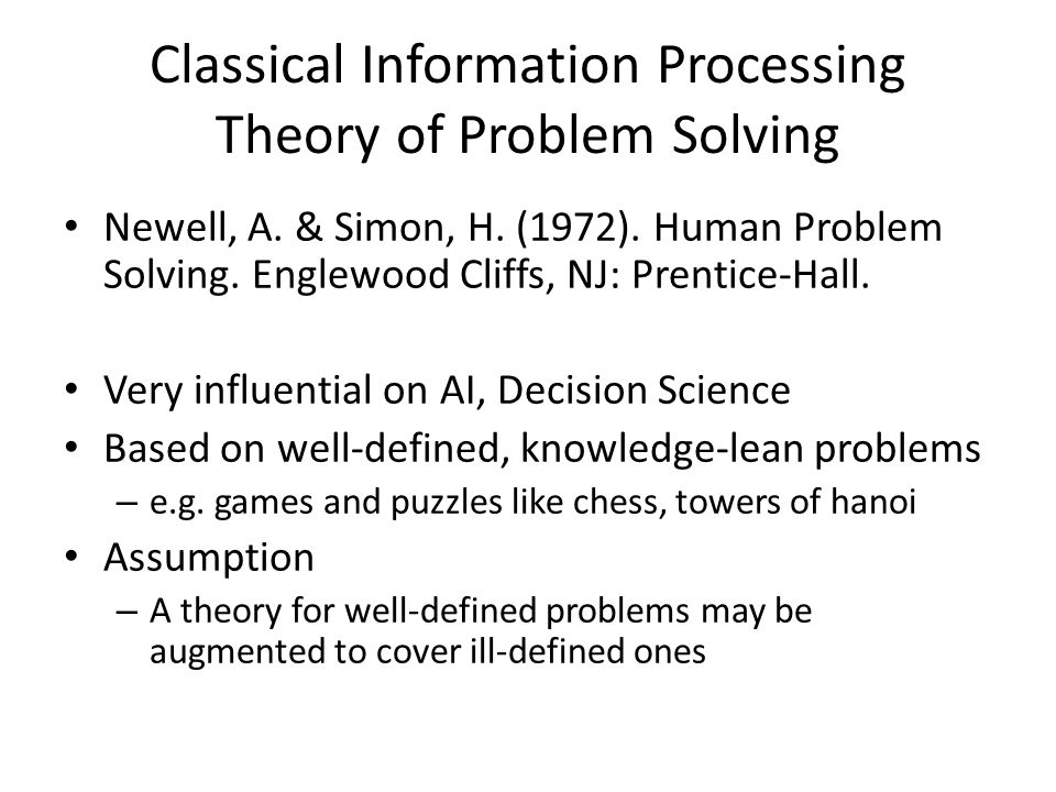 Classical Information Processing Theory of Problem Solving Newell, A. & Simon, H. (1972). Human Problem Solving. Englewood Cliffs, NJ: Prentice-Hall.