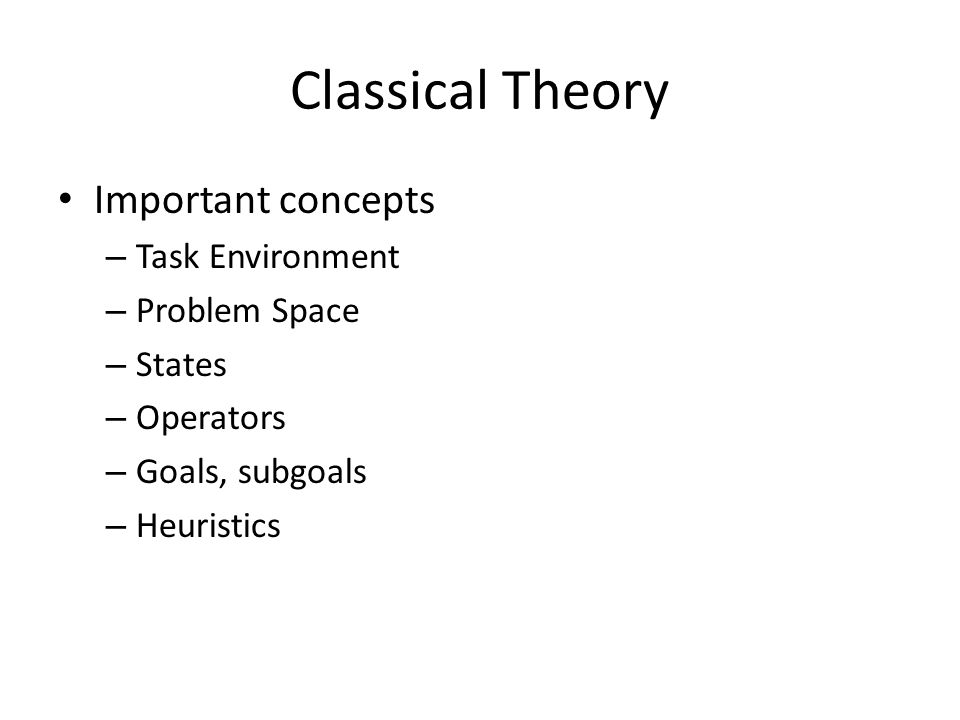 Classical Theory Important concepts – Task Environment – Problem Space – States – Operators – Goals, subgoals – Heuristics