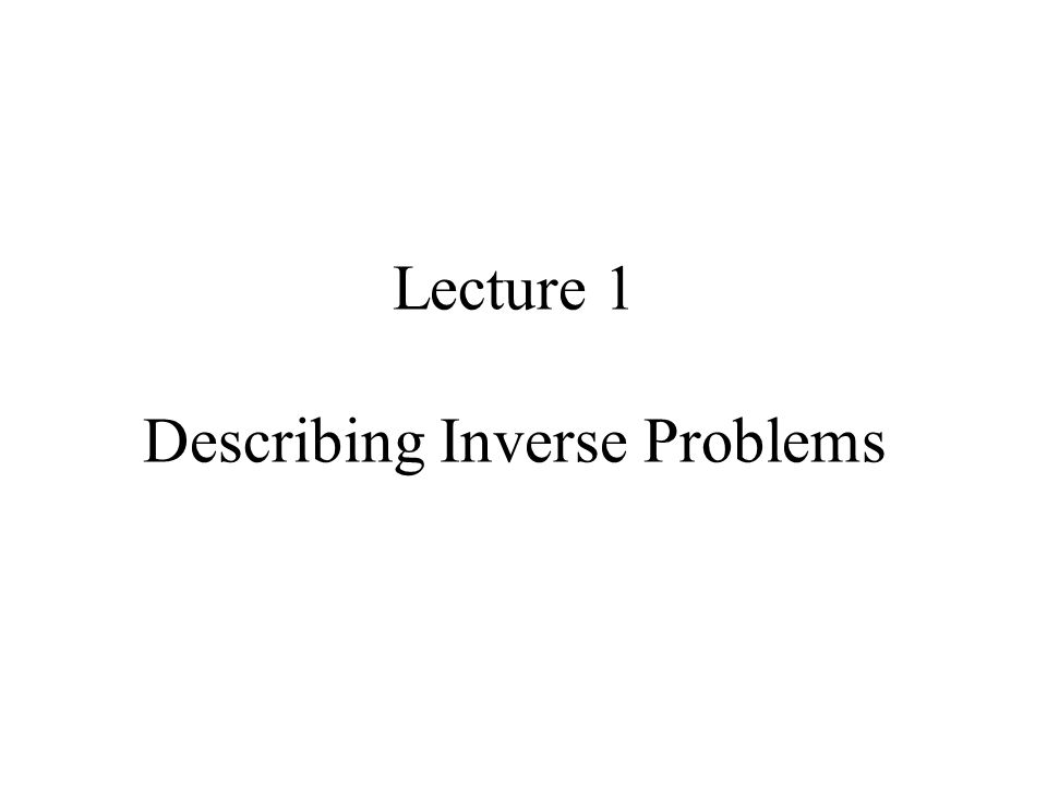 Lecture 1 Describing Inverse Problems