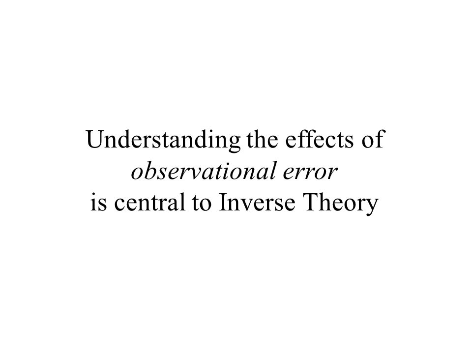 Understanding the effects of observational error is central to Inverse Theory