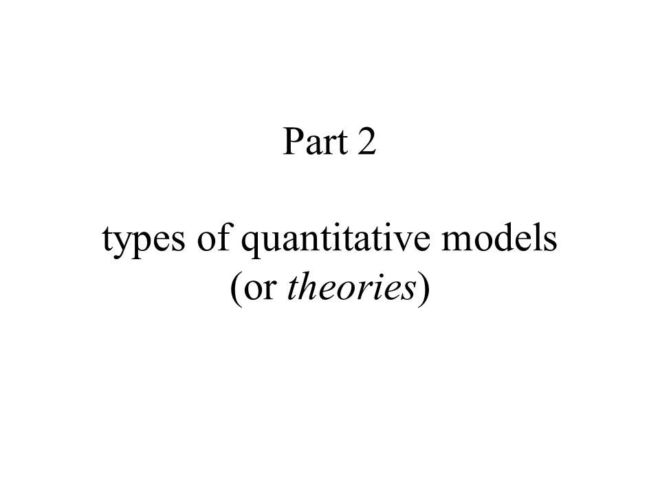 Part 2 types of quantitative models (or theories)