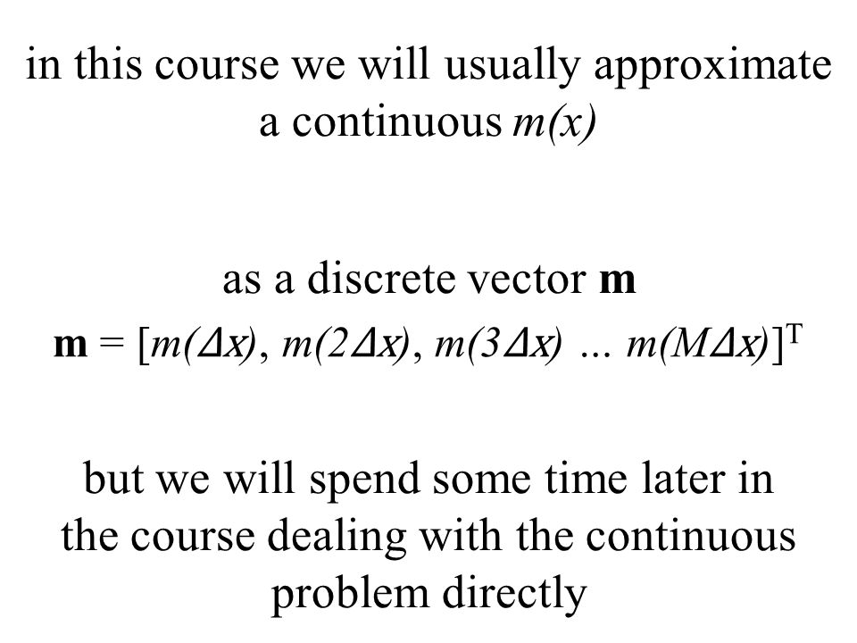 as a discrete vector m in this course we will usually approximate a continuous m(x) m = [m( Δx ), m(2 Δx ), m(3 Δx ) … m(M Δx )] T but we will spend some time later in the course dealing with the continuous problem directly
