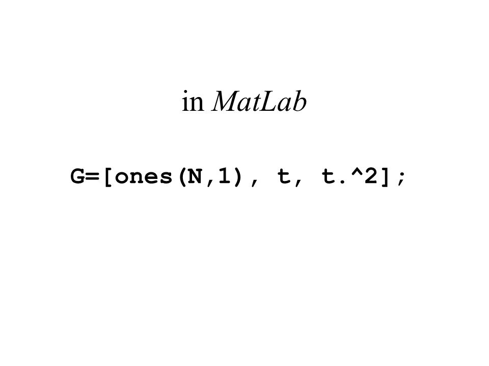 in MatLab G=[ones(N,1), t, t.^2];
