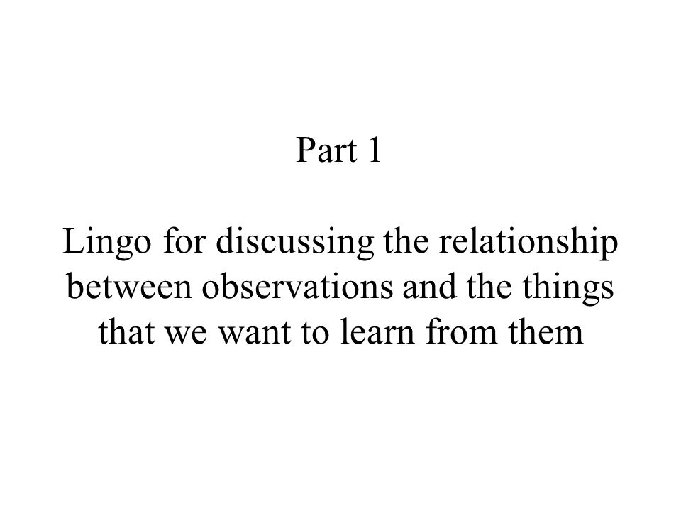 Part 1 Lingo for discussing the relationship between observations and the things that we want to learn from them
