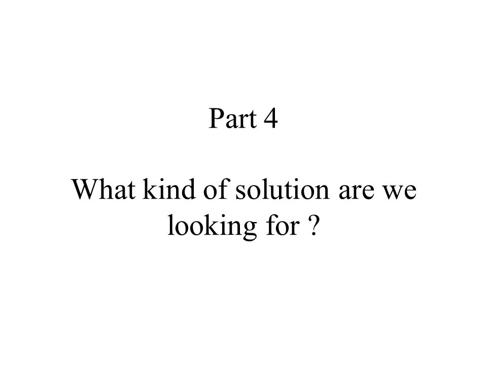 Part 4 What kind of solution are we looking for ?