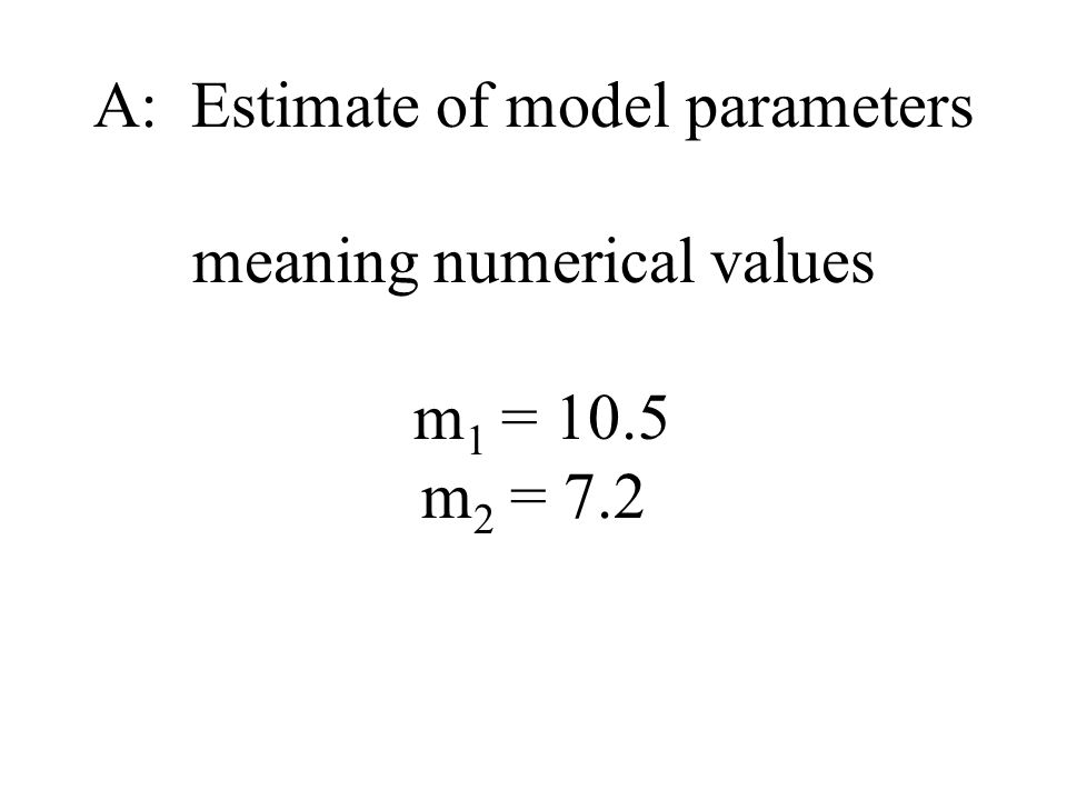A: Estimate of model parameters meaning numerical values m 1 = 10.5 m 2 = 7.2