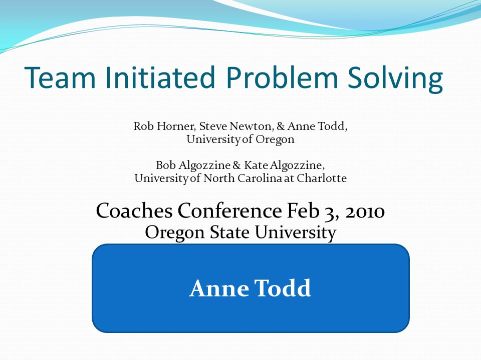 Team Initiated Problem Solving Rob Horner, Steve Newton, & Anne Todd, University of Oregon Bob Algozzine & Kate Algozzine, University of North Carolina at Charlotte Coaches Conference Feb 3, 2010 Oregon State University www.swis.org robh@uoregon.edu awt@uoregon.edu Anne Todd