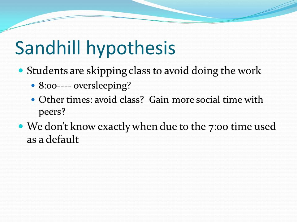 Sandhill hypothesis Students are skipping class to avoid doing the work 8:00---- oversleeping.
