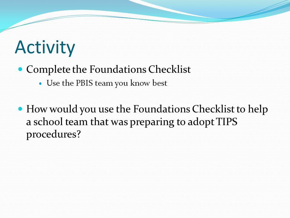 Activity Complete the Foundations Checklist Use the PBIS team you know best How would you use the Foundations Checklist to help a school team that was preparing to adopt TIPS procedures?