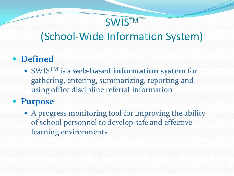 SWIS TM (School-Wide Information System) Defined SWIS TM is a web-based information system for gathering, entering, summarizing, reporting and using office discipline referral information Purpose A progress monitoring tool for improving the ability of school personnel to develop safe and effective learning environments