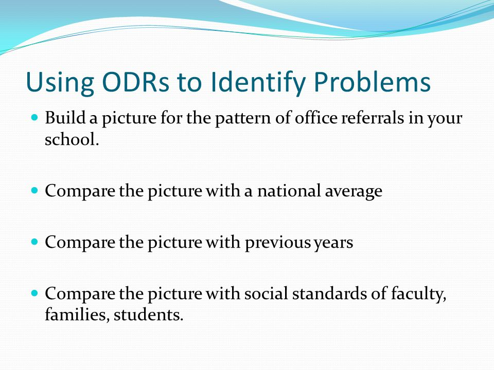 Using ODRs to Identify Problems Build a picture for the pattern of office referrals in your school.