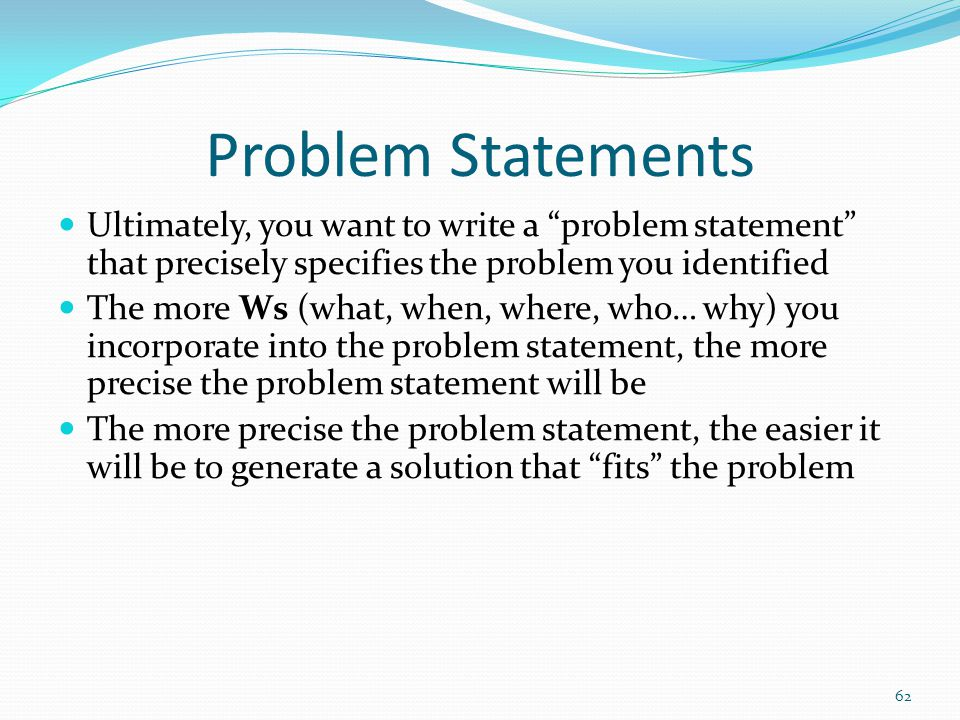 Problem Statements Ultimately, you want to write a problem statement that precisely specifies the problem you identified The more Ws (what, when, where, who… why) you incorporate into the problem statement, the more precise the problem statement will be The more precise the problem statement, the easier it will be to generate a solution that fits the problem 62