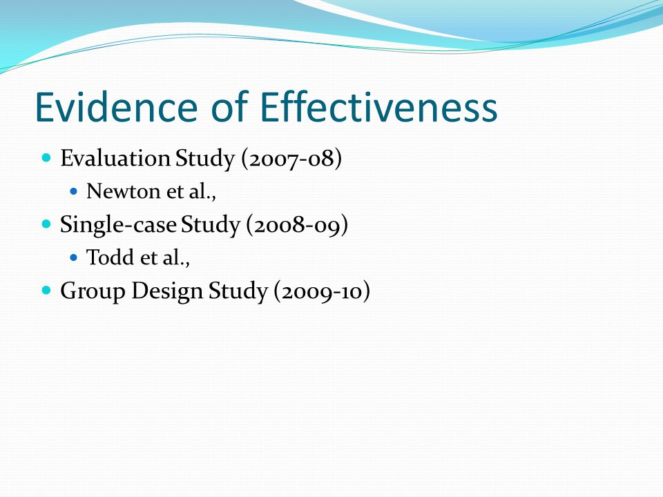 Evidence of Effectiveness Evaluation Study (2007-08) Newton et al., Single-case Study (2008-09) Todd et al., Group Design Study (2009-10)