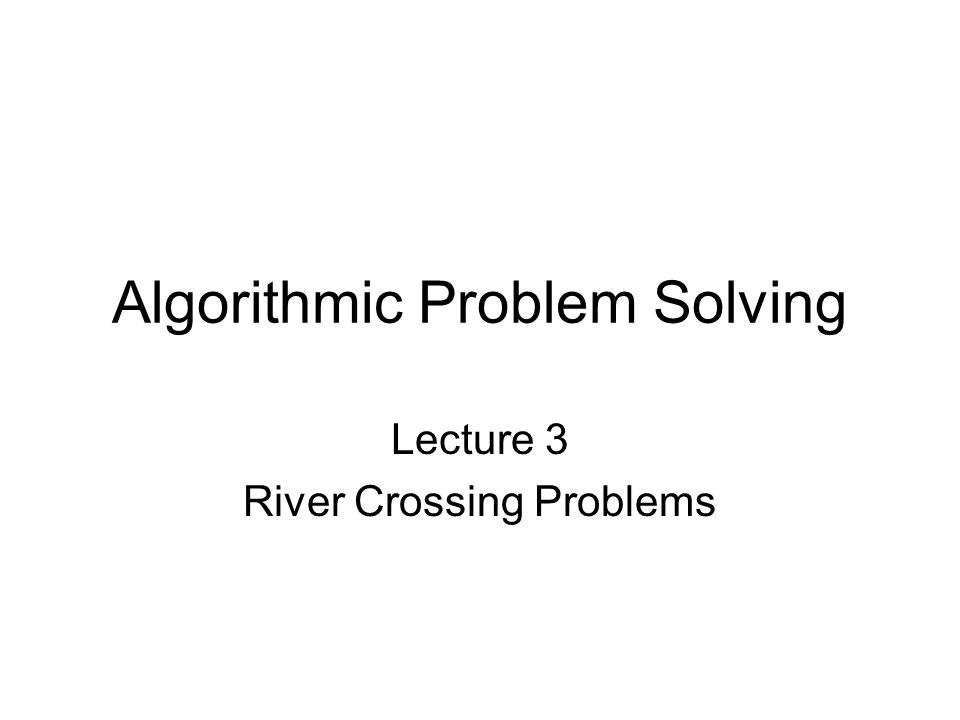 Algorithmic Problem Solving Lecture 3 River Crossing Problems